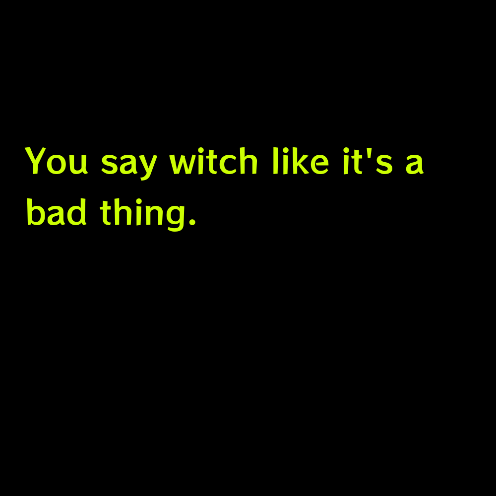 You say witch like it's a bad thing. - Funny Halloween captions for instagram