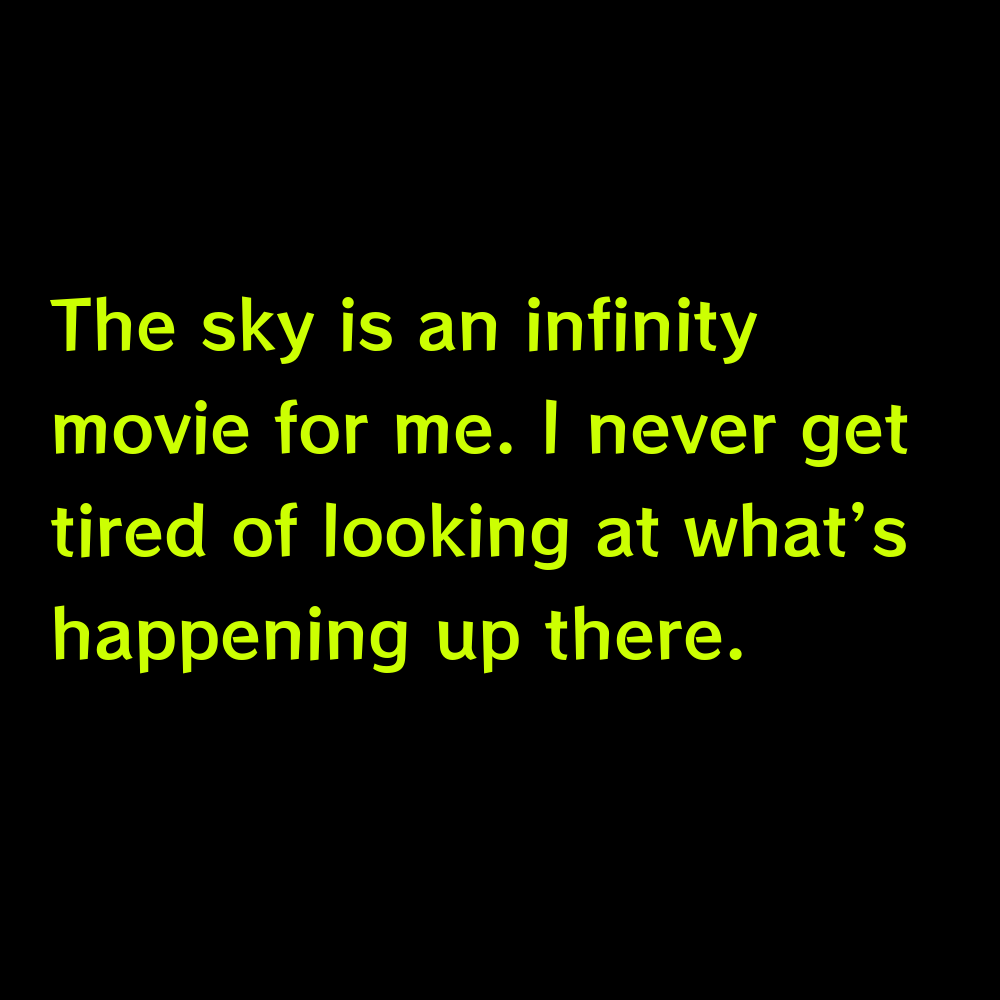 The sky is an infinity movie for me. I never get tired of looking at what's happening up there. - Sky Captions for Instagram