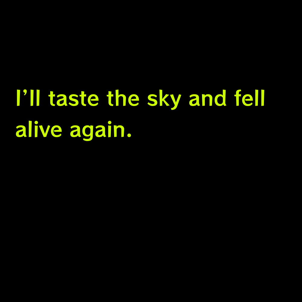 I'll taste the sky and fell alive again. - Sky Captions for Instagram