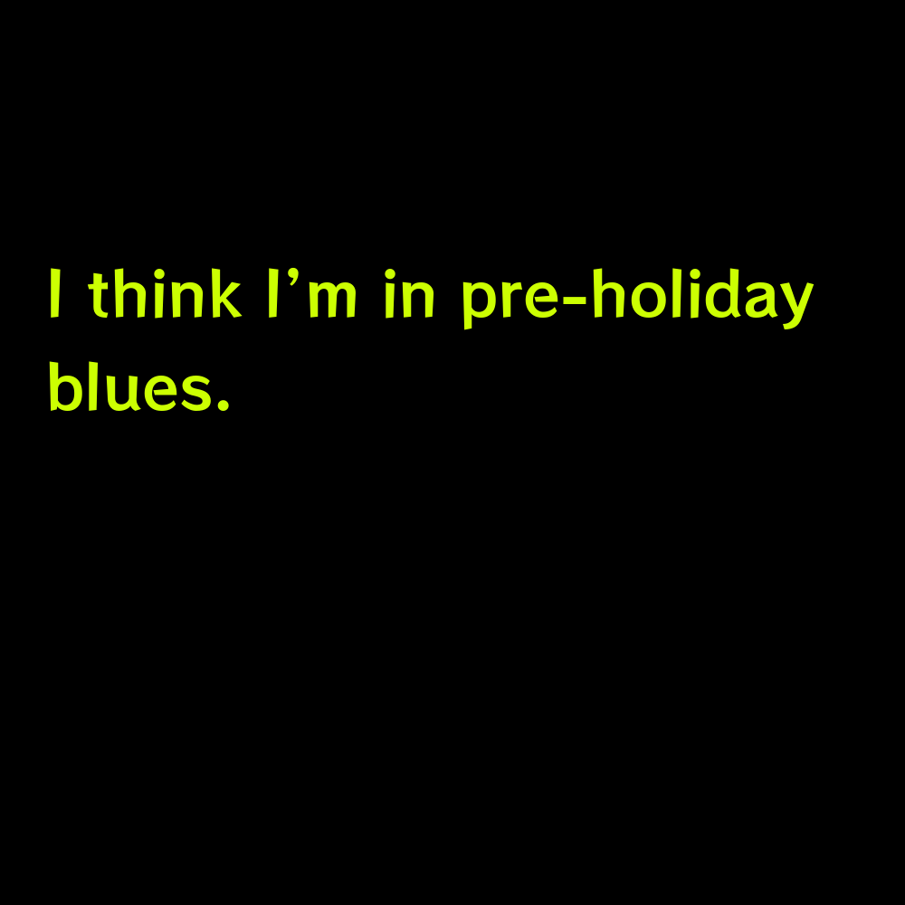 I think I'm in pre-holiday blues. - Blue Sky Captions for Instagram
