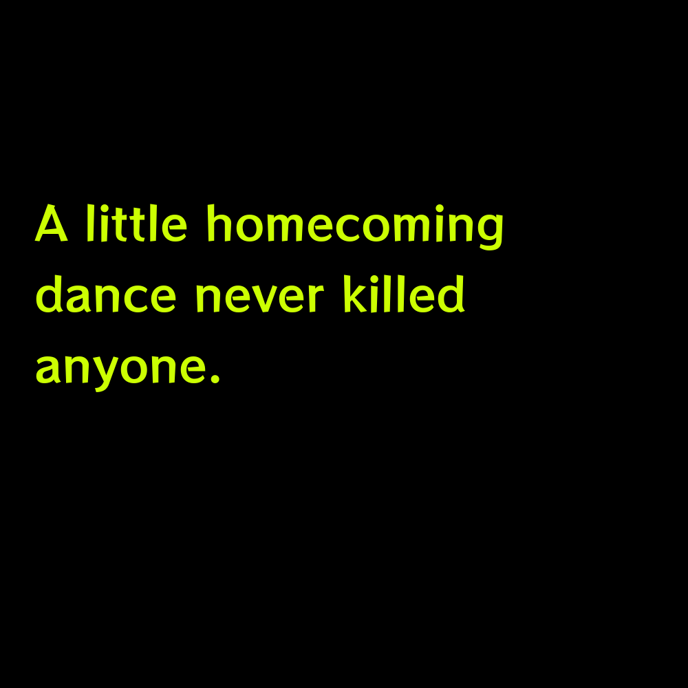 A little homecoming dance never killed anyone. - Funny Hoco Homecoming Captions for Instagram