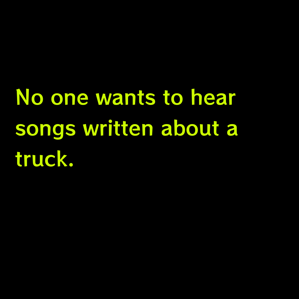 No one wants to hear songs written about a truck. - Truck Captions for Instagram