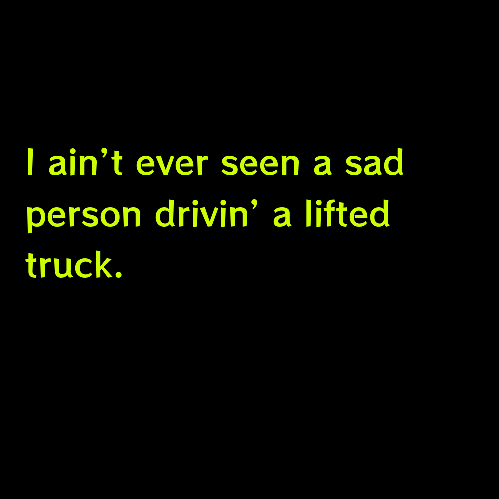 I ain't ever seen a sad person drivin' a lifted truck. - Truck Captions for Instagram