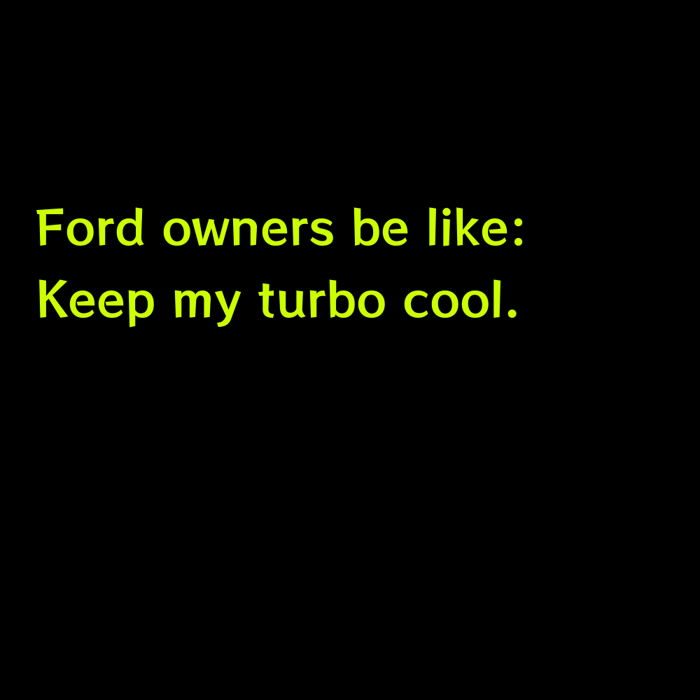 Ford owners be like: Keep my turbo cool. - Truck Captions for Instagram