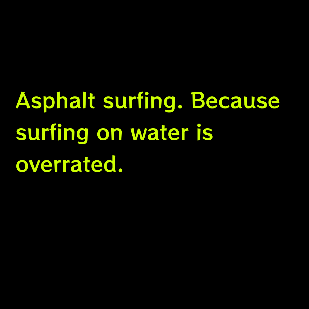 Asphalt surfing. Because surfing on water is overrated. - Truck Captions for Instagram
