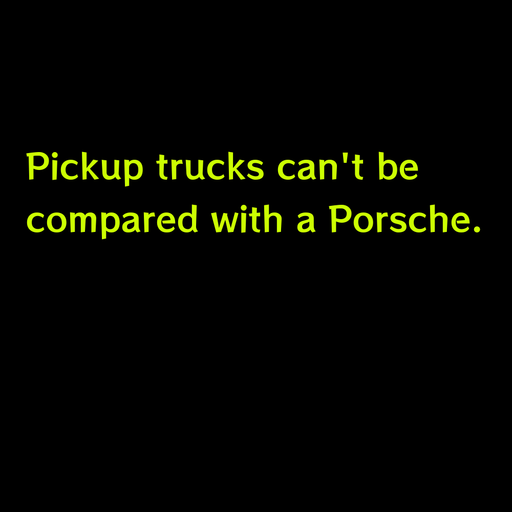 Pickup trucks can't be compared with a Porsche. - Truck Captions for Instagram
