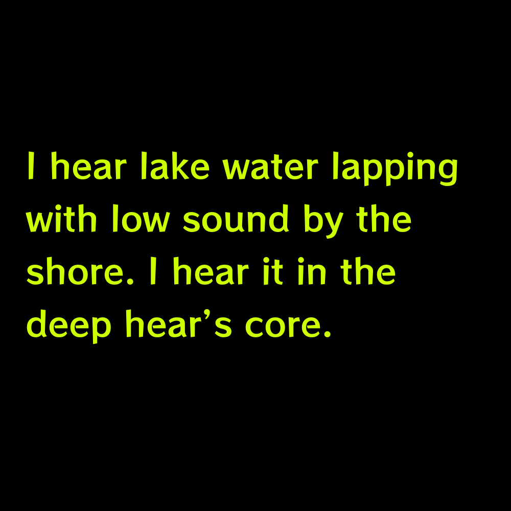 I hear lake water lapping with low sound by the shore. I hear it in the deep hear's core. - Lake Captions for Instagram