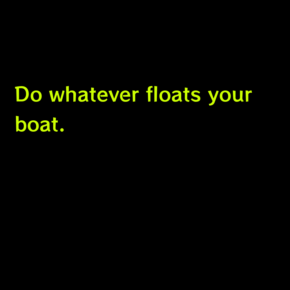 Do whatever floats your boat. - Lake Boat Captions for Instagram