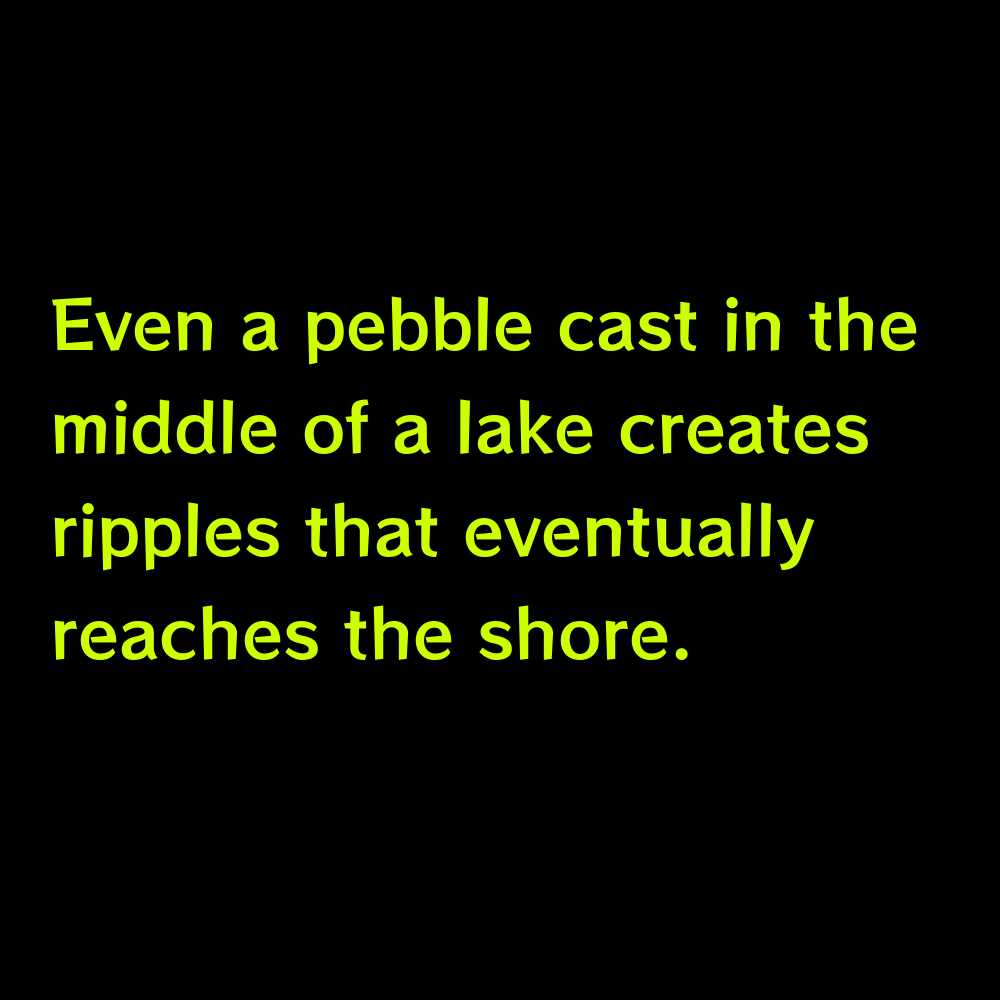 Even a pebble cast in the middle of a lake creates ripples that eventually reaches the shore. - Cute Lake Captions for Instagram