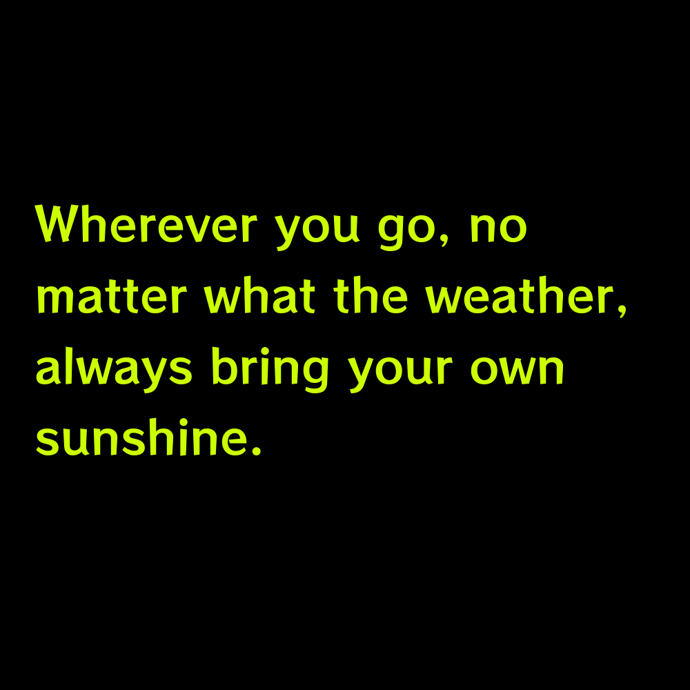 Wherever you go, no matter what the weather, always bring your own sunshine. - Summer Lake Captions for Instagram