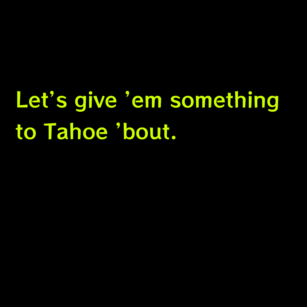 Let's give 'em something to Tahoe 'bout. - Lake Tahoe Captions for Instagram