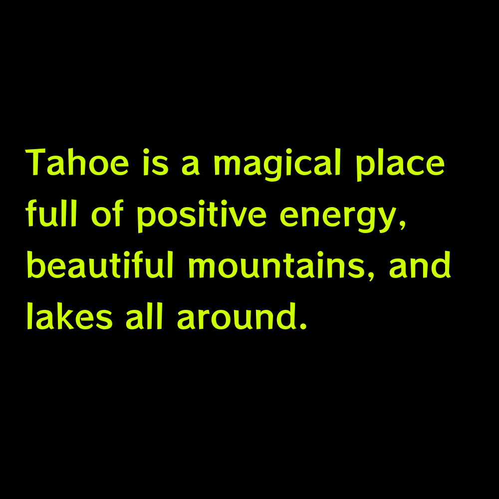 Tahoe is a magical place full of positive energy, beautiful mountains, and lakes all around. - Lake Tahoe Captions for Instagram