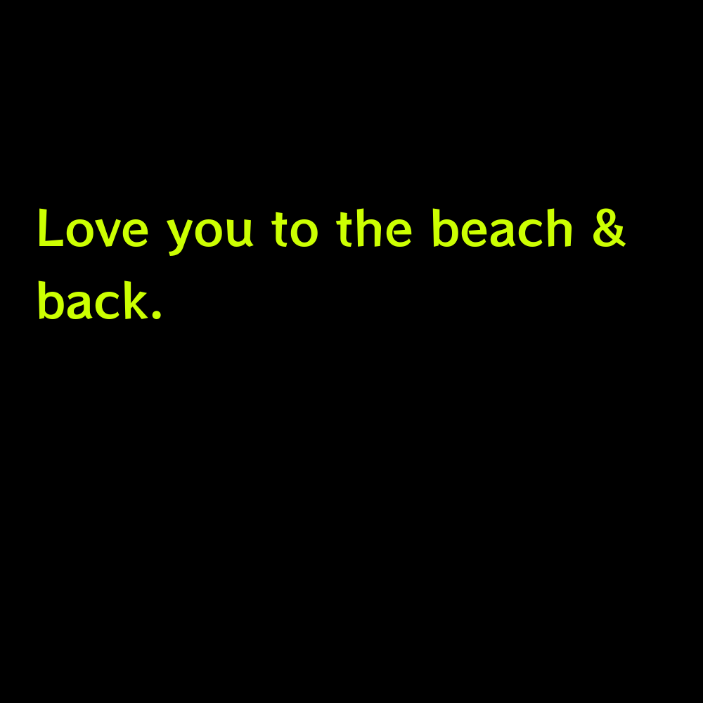 Love you to the beach & back. - Funny Beach Captions for Instagram