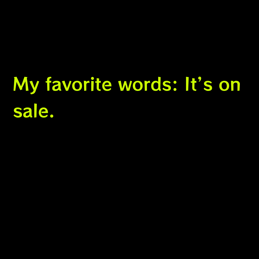 My favorite words: It's on sale. - Short Shopping Captions for Instagram