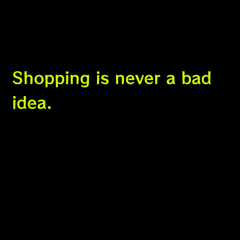 Shopping is never a bad idea. - Short Shopping Captions for Instagram