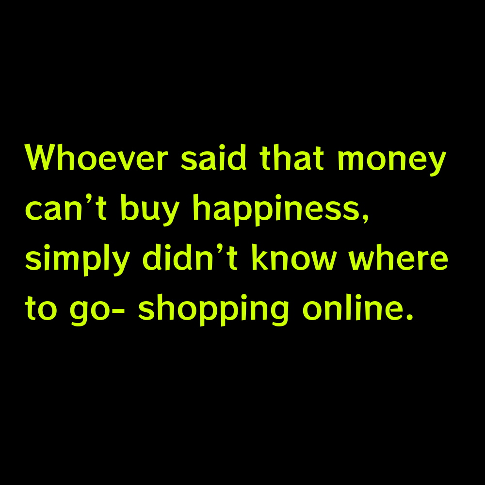 Whoever said that money can't buy happiness, simply didn't know where to go- shopping online. - Online Shopping Captions for Instagram