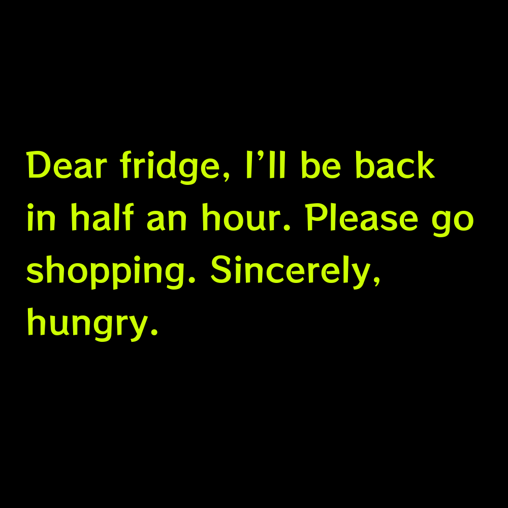Dear fridge, I'll be back in half an hour. Please go shopping. Sincerely, hungry. - Shopping Mall Captions for Instagram